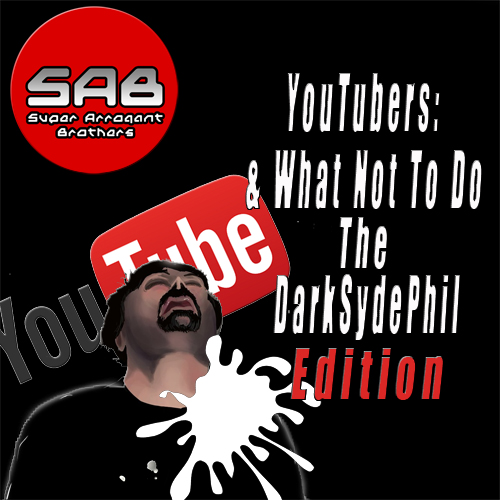 Super Arrogant Bros: YouTubers and What Not To Do: DarkSydePhil Edition