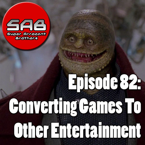 Super Arrogant Bros Episode 82: Converting Game To Other Entertianment